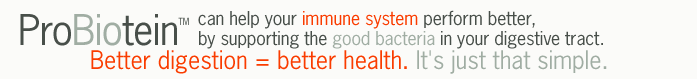 ProBiotein can help your immune system perform better, by supporting the good bacteria in your digestive tract.