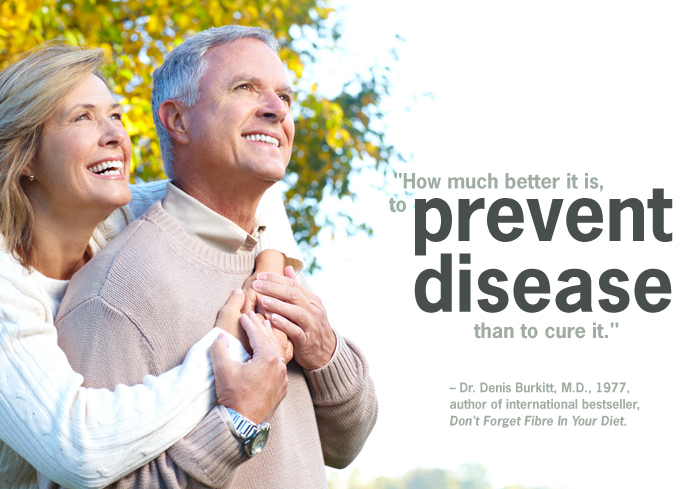 How much better it is, to prevent disease than to cure it, Dr. Denis Burkitt.
